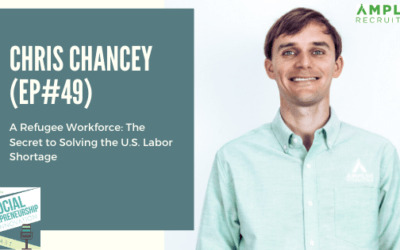 #49 – A Refugee Workforce: The Secret to Solving the U.S. Labor Shortage with Chris Chancey, Founder & CEO of Amplio Recruiting