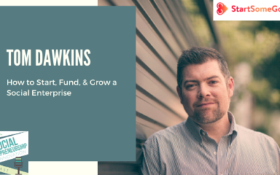 #98 – How to Start, Fund, & Grow a Social Enterprise with Tom Dawkins, Co-Founder & CEO of StartSomeGood