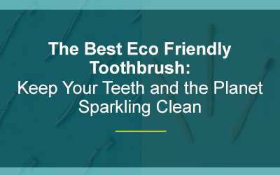 The Best Eco Friendly Toothbrush: Keep Your Teeth and the Planet Sparkling Clean