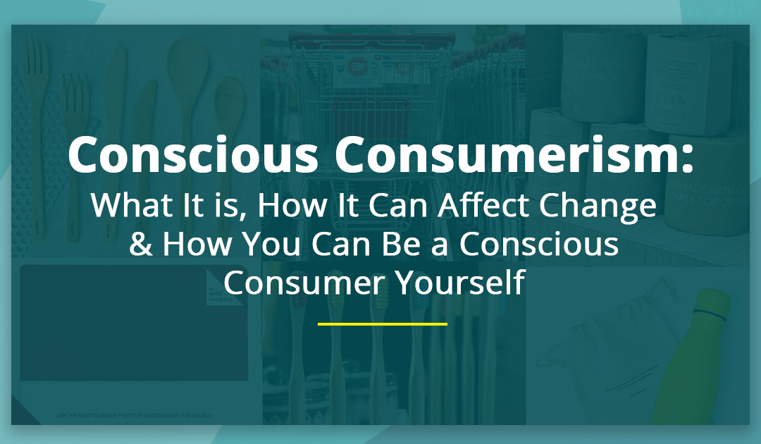Conscious Consumerism: What It is, How It Can Affect Change & 10 Ways You Can Be a Conscious Consumer Yourself